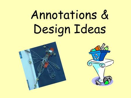 Annotations & Design Ideas. Hmm, what does it mean to ANNOTATE?... Try to explain what you think about your work. Be honest, if you think it is brilliant.