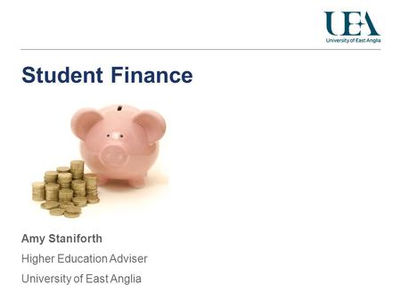 Student Finance Amy Staniforth Higher Education Adviser University of East Anglia.
