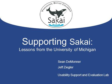 1 Supporting Sakai: Lessons from the University of Michigan Sean DeMonner Jeff Ziegler Usability Support and Evaluation Lab.