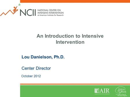 An Introduction to Intensive Intervention Lou Danielson, Ph.D. Center Director October 2012.
