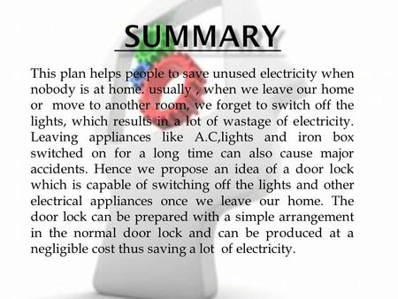 This plan helps people to save unused electricity when nobody is at home. usually, when we leave our home or move to another room, we forget to switch.