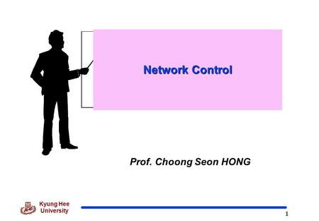 1 Kyung Hee University Prof. Choong Seon HONG Network Control.