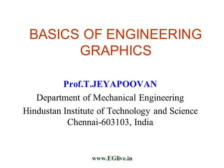 Www.EGlive.in BASICS OF ENGINEERING GRAPHICS Prof.T.JEYAPOOVAN Department of Mechanical Engineering Hindustan Institute of Technology and Science Chennai-603103,