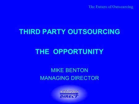 The Future of Outsourcing THIRD PARTY OUTSOURCING THE OPPORTUNITY MIKE BENTON MANAGING DIRECTOR.