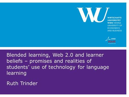 Blended learning, Web 2.0 and learner beliefs – promises and realities of students' use of technology for language learning Ruth Trinder.