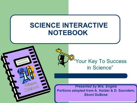 """Your Key To Success in Science"" SCIENCE INTERACTIVE NOTEBOOK Presented by Mrs. Engels Portions adopted from A. Holder & D. Saunders, Eboni DuBose."
