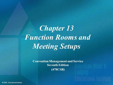© 2006, Educational Institute Chapter 13 Function Rooms and Meeting Setups Convention Management and Service Seventh Edition (478CSB)