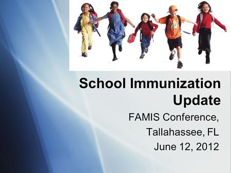 School Immunization Update FAMIS Conference, Tallahassee, FL June 12, 2012 FAMIS Conference, Tallahassee, FL June 12, 2012.