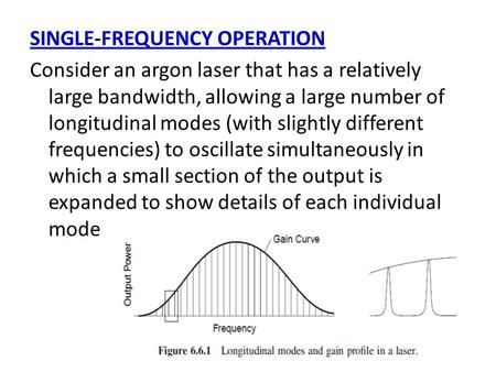 SINGLE-FREQUENCY OPERATION Consider an argon laser that has a relatively large bandwidth, allowing a large number of longitudinal modes (with slightly.