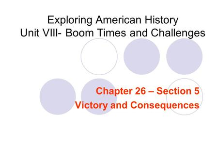 Exploring American <strong>History</strong> Unit VIII- Boom Times and Challenges Chapter 26 – Section 5 Victory and Consequences.