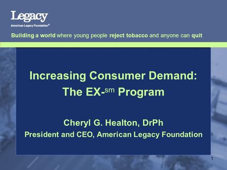 Building a world where young people reject tobacco and anyone can quit 1 Increasing Consumer Demand: The EX- sm Program Cheryl G. Healton, DrPh President.