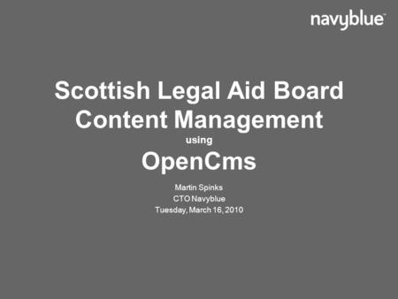 Scottish Legal Aid Board Content Management using OpenCms Martin Spinks CTO Navyblue Tuesday, March 16, 2010.