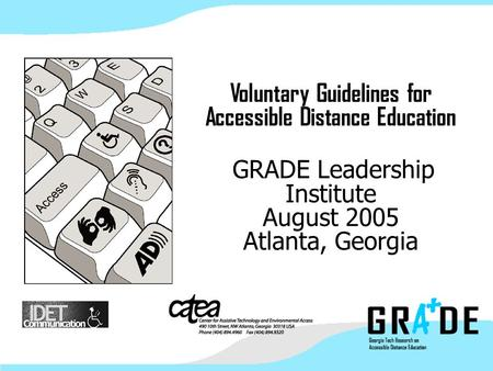 Voluntary Guidelines for Accessible Distance Education GRADE Leadership Institute August 2005 Atlanta, Georgia.