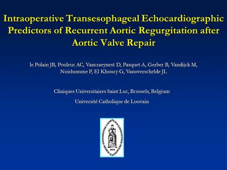 Intraoperative Transesophageal Echocardiographic Predictors of Recurrent Aortic Regurgitation after Aortic Valve Repair le Polain JB, Pouleur AC, Vancraeynest.