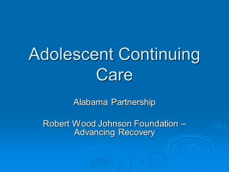 Adolescent Continuing Care Alabama Partnership Robert Wood Johnson Foundation – Advancing Recovery.