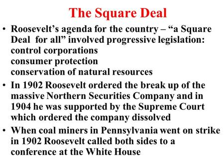 "The Square Deal Roosevelt's agenda for the country – ""a Square Deal for all"" involved progressive legislation: control corporations consumer protection."