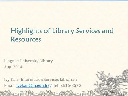 Highlights of Library Services and Resources Lingnan University Library Aug 2014 Ivy Kan– Information Services Librarian   / Tel: