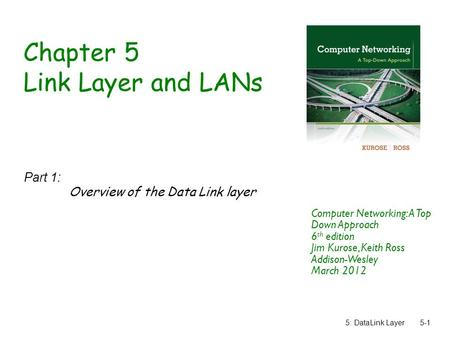 5: DataLink Layer5-1 Chapter 5 Link Layer and LANs Part 1: Overview of the Data Link layer Computer Networking: A Top Down Approach 6 th edition Jim Kurose,