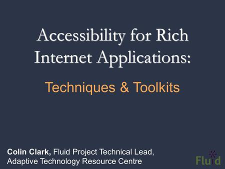 Accessibility for Rich Internet Applications: Colin Clark, Fluid Project Technical Lead, Adaptive Technology Resource Centre Techniques & Toolkits.