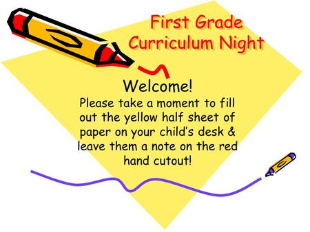 First Grade Curriculum Night Welcome! Please take a moment to fill out the yellow half sheet of paper on your child's desk & leave them a note on the red.