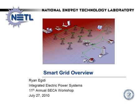 Smart Grid Overview Ryan Egidi Integrated Electric Power Systems 11 th Annual SECA Workshop July 27, 2010.