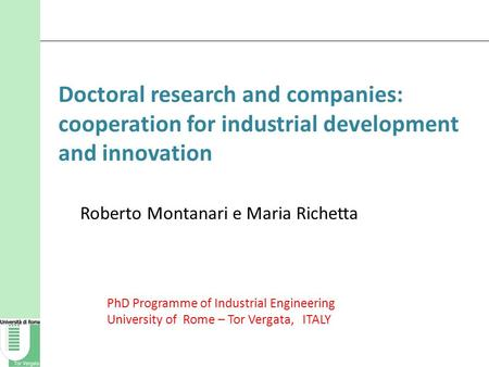 Doctoral research and companies: cooperation for industrial development and innovation Roberto Montanari e Maria Richetta PhD Programme of Industrial <strong>Engineering</strong>.