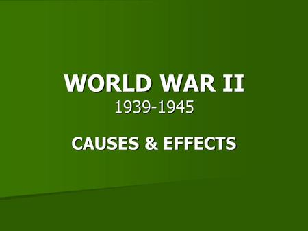 WORLD WAR II 1939-1945 CAUSES & EFFECTS.