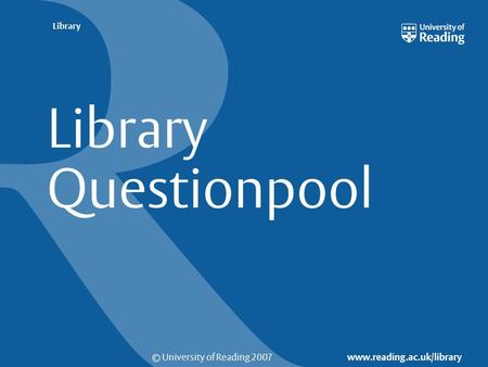 © University of Reading 2007 www.reading.ac.uk/library Library Library Questionpool.