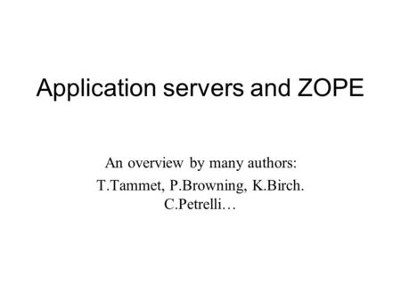 Application servers and ZOPE An overview by many authors: T.Tammet, P.Browning, K.Birch. C.Petrelli…
