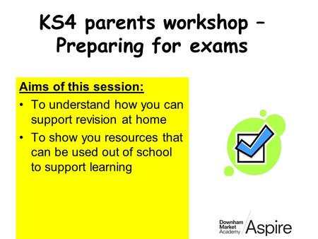 KS4 parents workshop – Preparing for exams Aims of this session: To understand how you can support revision at home To show you resources that can be used.