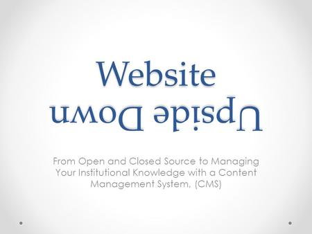 Website From Open and Closed Source to Managing Your Institutional Knowledge with a Content Management System, (CMS) Upside Down.