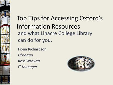 Top Tips for Accessing Oxford's Information Resources and what Linacre College Library can do for you. Fiona Richardson Librarian Ross Wackett IT Manager.