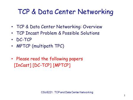 TCP & Data Center Networking TCP & Data Center Networking: Overview TCP Incast Problem & Possible Solutions DC-TCP MPTCP (multipath TPC) Please read the.