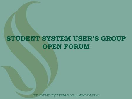 STUDENT SYSTEM USER'S GROUP OPEN FORUM STUDENT SYSTEMS COLLABORATIVE.