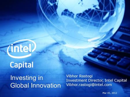 Investing in Global Innovation Mar 05, 2012 Vibhor Rastogi Investment Director, Intel Capital