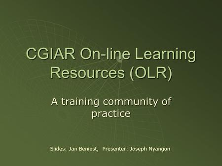 CGIAR On-line Learning Resources (OLR) A training community of practice Slides: Jan Beniest, Presenter: Joseph Nyangon.