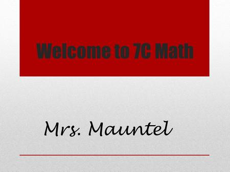 Welcome to 7C Math Mrs. Mauntel. About me Married with 2 children Graduate from ASU with B.S. Accounting Graduate from ASU with MA Curriculum and Instruction.