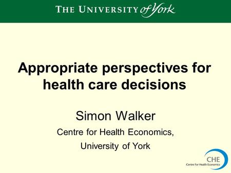Simon Walker Centre for Health Economics, University of York Appropriate perspectives for health care decisions.