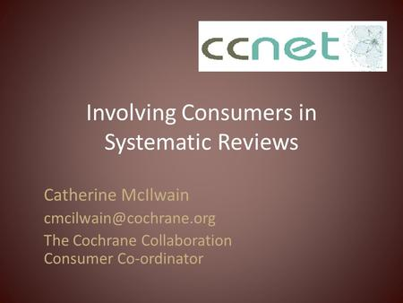Involving Consumers in Systematic Reviews Catherine McIlwain The Cochrane Collaboration Consumer Co-ordinator.