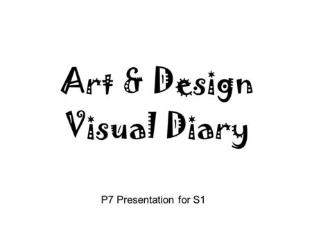 P7 Presentation for S1 Art & Design Visual Diary.