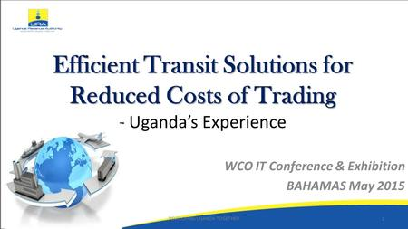Efficient Transit Solutions for Reduced Costs of Trading Efficient Transit Solutions for Reduced Costs of Trading - Uganda's Experience WCO IT Conference.
