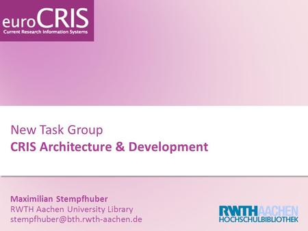 New Task Group CRIS Architecture & Development Maximilian Stempfhuber RWTH Aachen University Library