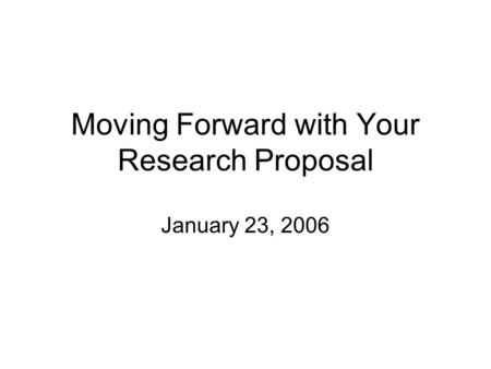 Moving Forward with Your Research Proposal January 23, 2006.