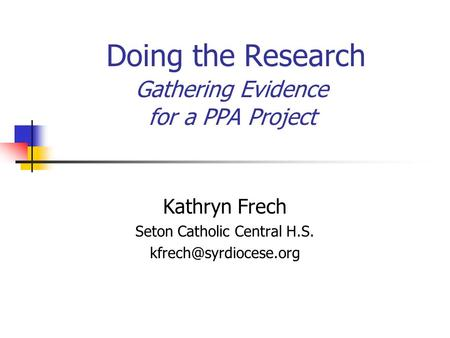Doing the Research Gathering Evidence for a PPA Project Kathryn Frech Seton Catholic Central H.S.