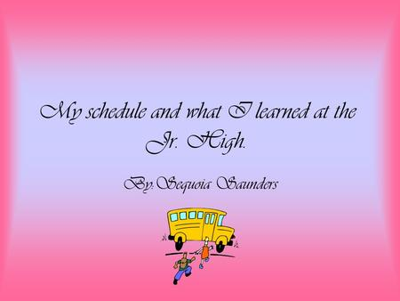 My schedule and what I learned at the Jr. High. By:Sequoia Saunders.
