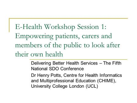 E-Health Workshop Session 1: Empowering patients, carers and members of the public to look after their own health Delivering Better Health Services – The.