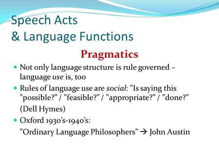 "Speech Acts & Language Functions Pragmatics Not only language structure is rule governed – language use is, too Rules of language use are social: ""Is saying."