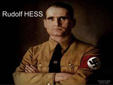 Rudolf HESS. Full name: Rudolf Walter Richard Hess Born: 26 April 1894, Alexandria, Khedivate of Egypt Died: 17 August 1987 (aged 93), Spandau,West Berlin.