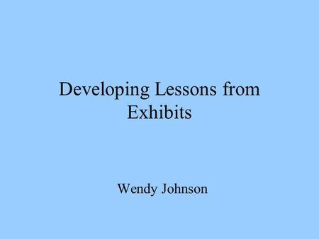 Developing Lessons from Exhibits Wendy Johnson. Introduction How to create studio art lessons based on gallery exhibits. Determining all the factors to.