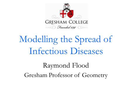 Modelling the Spread of Infectious Diseases Raymond Flood Gresham Professor of Geometry.